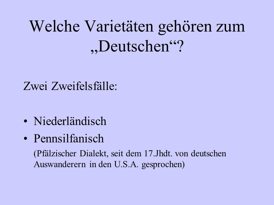 Welche Varietäten gehören zum Deutschen? Zwei Zweifelsfälle: Niederländisch Pennsilfanisch (Pfälzischer Dialekt, seit dem 17.Jhdt. von deutschen Auswa