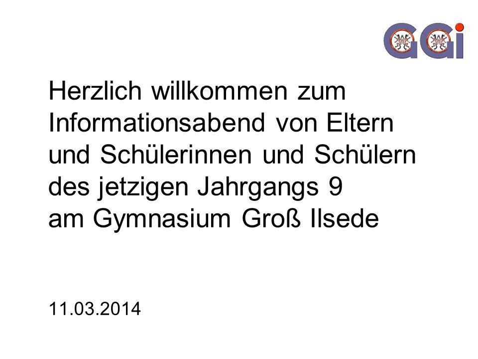 Herzlich willkommen zum Informationsabend von Eltern und Schülerinnen und Schülern des jetzigen Jahrgangs 9 am Gymnasium Groß Ilsede 11.03.2014