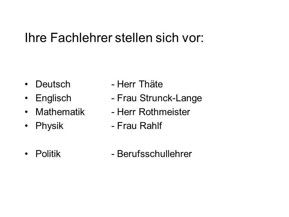 Ihre Fachlehrer stellen sich vor: Deutsch- Herr Thäte Englisch- Frau Strunck-Lange Mathematik- Herr Rothmeister Physik- Frau Rahlf Politik- Berufsschullehrer