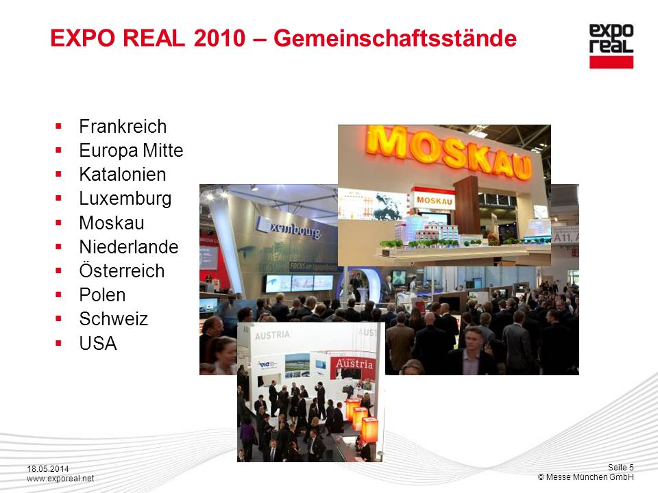 18.05.2014 www.exporeal.net Seite 5 © Messe München GmbH EXPO REAL 2010 – Gemeinschaftsstände Frankreich Europa Mitte Katalonien Luxemburg Moskau Niederlande Österreich Polen Schweiz USA