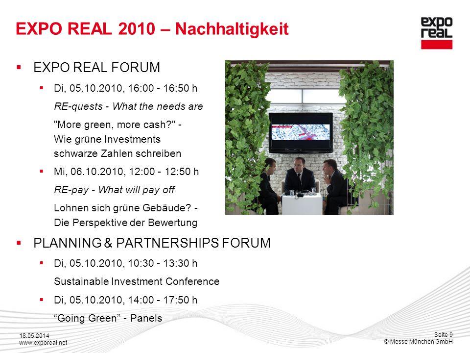 18.05.2014 www.exporeal.net Seite 9 © Messe München GmbH EXPO REAL 2010 – Nachhaltigkeit EXPO REAL FORUM Di, 05.10.2010, 16:00 - 16:50 h RE-quests - What the needs are More green, more cash? - Wie grüne Investments schwarze Zahlen schreiben Mi, 06.10.2010, 12:00 - 12:50 h RE-pay - What will pay off Lohnen sich grüne Gebäude.