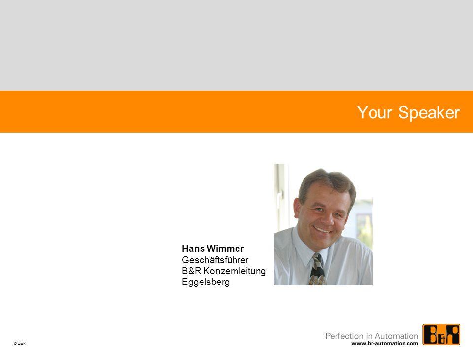 © B&R Your Speaker Hans Wimmer Geschäftsführer B&R Konzernleitung Eggelsberg