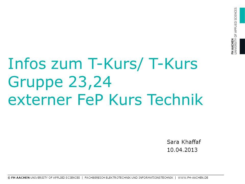 Infos zum T-Kurs/ T-Kurs Gruppe 23,24 externer FeP Kurs Technik Sara Khaffaf 10.04.2013 © FH AACHEN UNIVERSITY OF APPLIED SCIENCES | FACHBEREICH ELEKT