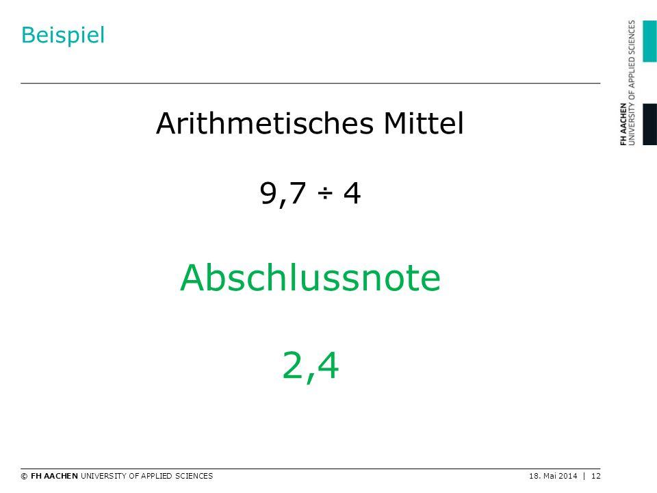 © FH AACHEN UNIVERSITY OF APPLIED SCIENCES18. Mai 2014 | 12 Beispiel Arithmetisches Mittel 9,7 ÷ 4 Abschlussnote 2,4
