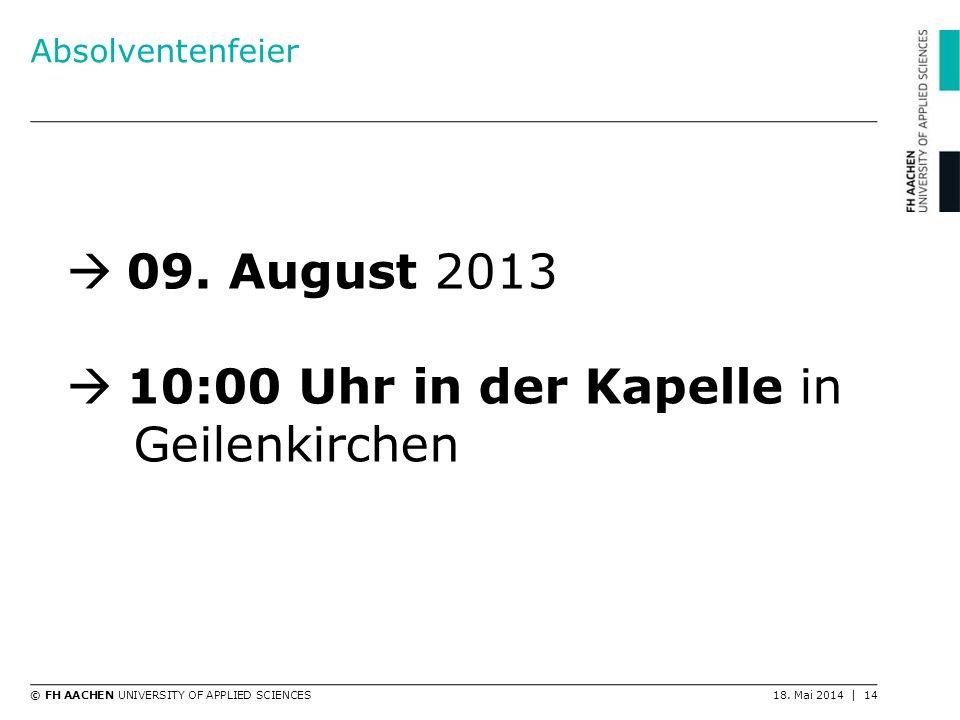 © FH AACHEN UNIVERSITY OF APPLIED SCIENCES18. Mai 2014 | 14 Absolventenfeier 09. August 2013 10:00 Uhr in der Kapelle in Geilenkirchen