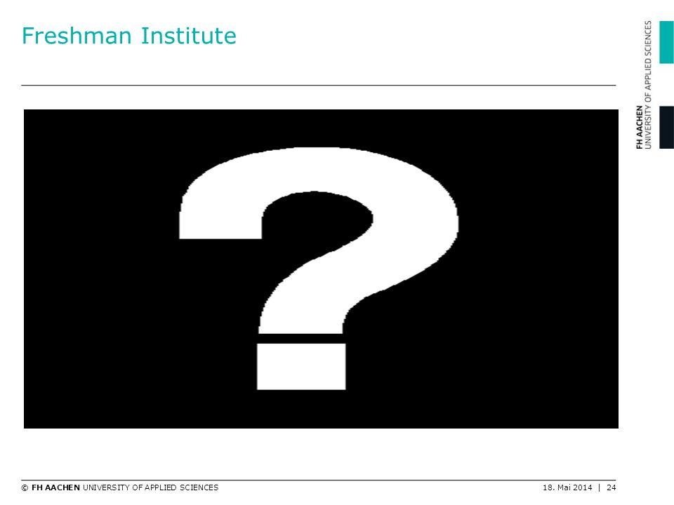 © FH AACHEN UNIVERSITY OF APPLIED SCIENCES18. Mai 2014 | 24 Freshman Institute