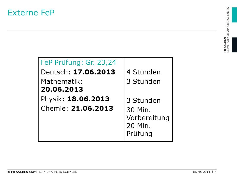 © FH AACHEN UNIVERSITY OF APPLIED SCIENCES18. Mai 2014 | 4 Externe FeP FeP Prüfung: Gr. 23,24 Deutsch: 17.06.2013 Mathematik: 20.06.2013 Physik: 18.06