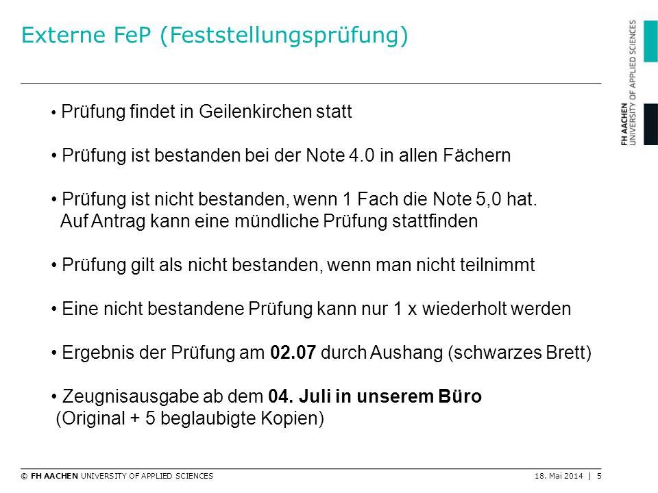 © FH AACHEN UNIVERSITY OF APPLIED SCIENCES18. Mai 2014 | 5 Externe FeP (Feststellungsprüfung) Prüfung findet in Geilenkirchen statt Prüfung ist bestan
