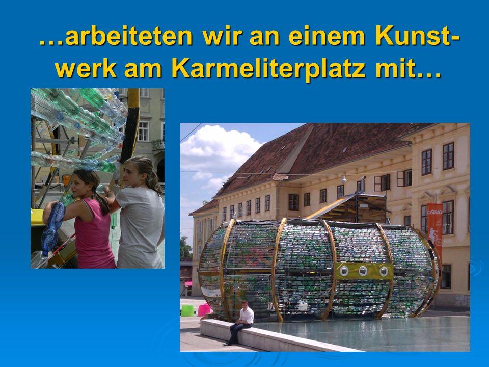 …arbeiteten wir an einem Kunst- werk am Karmeliterplatz mit…