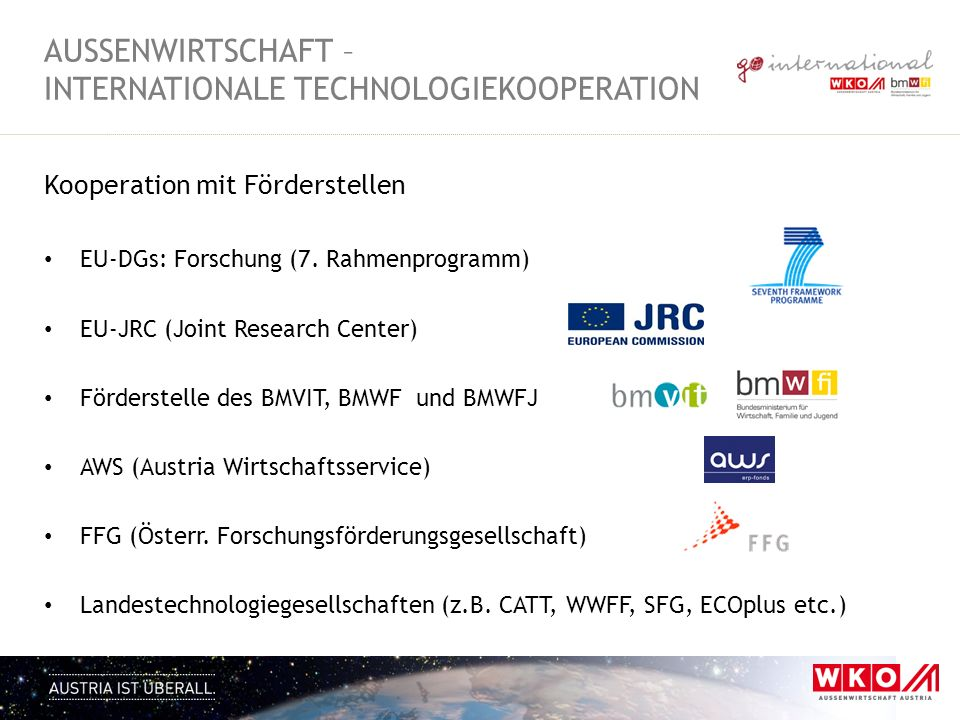 Kooperation mit Förderstellen EU-DGs: Forschung (7. Rahmenprogramm) EU-JRC (Joint Research Center) Förderstelle des BMVIT, BMWF und BMWFJ AWS (Austria