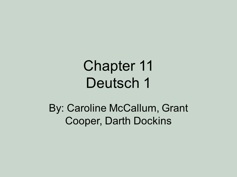 Chapter 11 Deutsch 1 By: Caroline McCallum, Grant Cooper, Darth Dockins