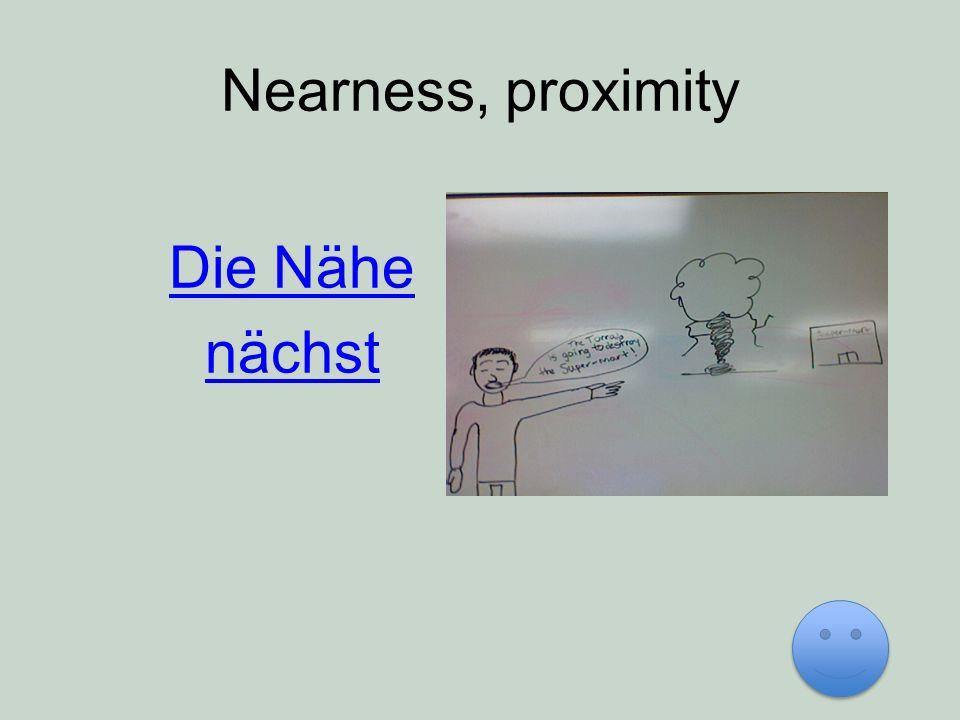 Nearness, proximity Die Nähe nächst