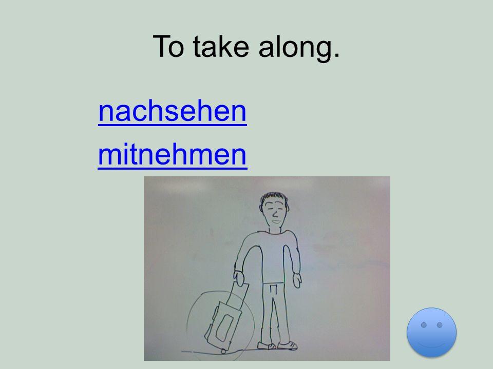 To take along. nachsehen mitnehmen