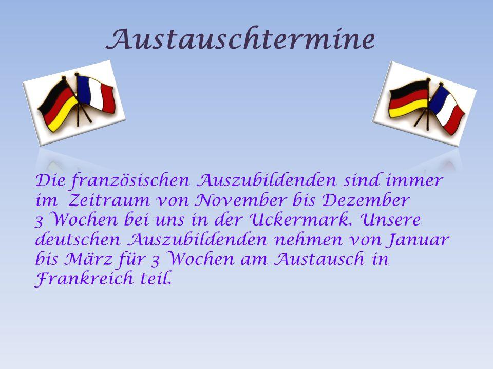 Austauschtermine Die französischen Auszubildenden sind immer im Zeitraum von November bis Dezember 3 Wochen bei uns in der Uckermark.
