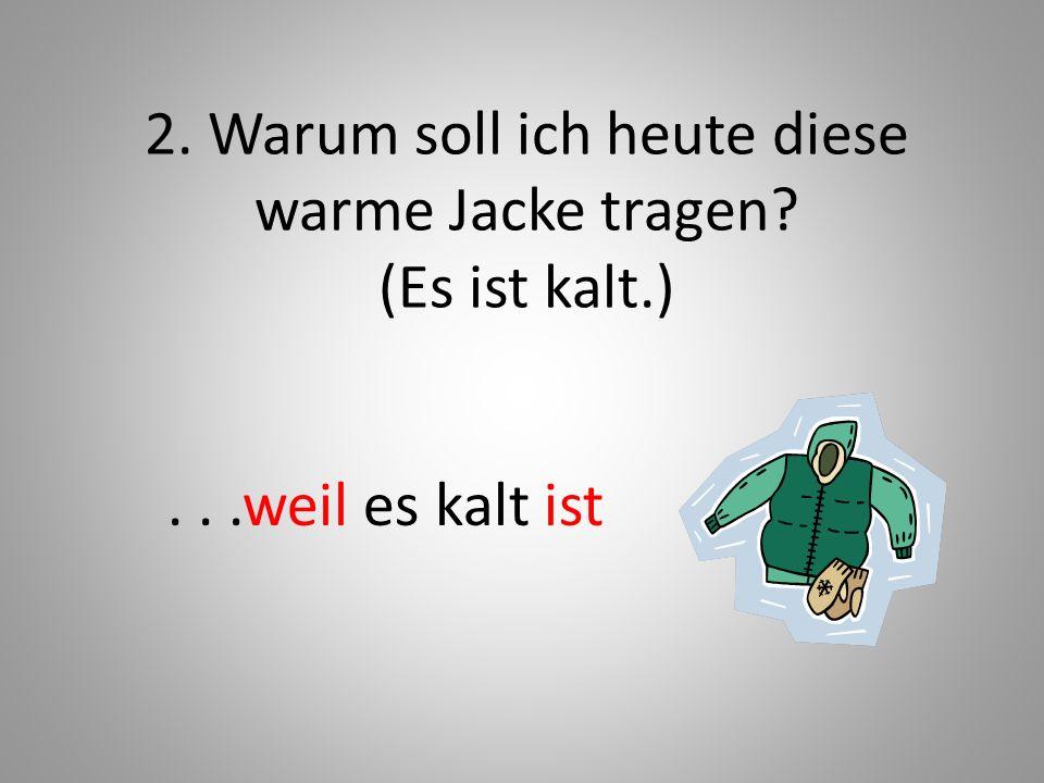 2. Warum soll ich heute diese warme Jacke tragen? (Es ist kalt.)...weil es kalt ist