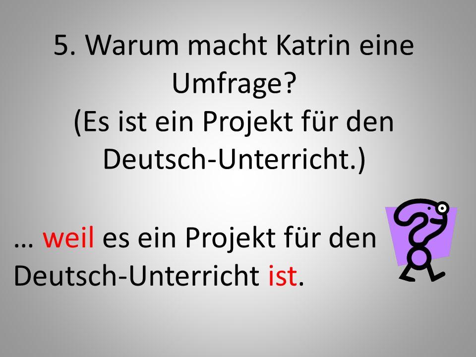 5. Warum macht Katrin eine Umfrage? (Es ist ein Projekt für den Deutsch-Unterricht.) … weil es ein Projekt für den Deutsch-Unterricht ist.
