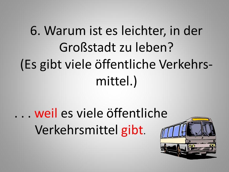6. Warum ist es leichter, in der Großstadt zu leben? (Es gibt viele öffentliche Verkehrs- mittel.)... weil es viele öffentliche Verkehrsmittel gibt.
