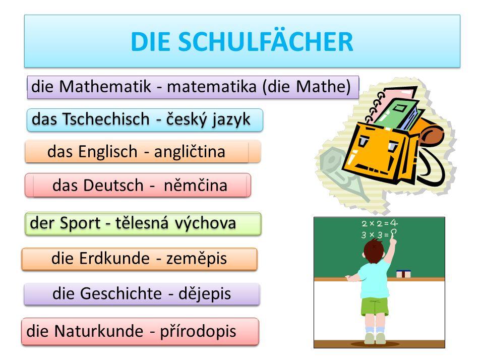 DIE SCHULFÄCHER die Mathematik - matematika (die Mathe) das Tschechisch - český jazyk das Englisch - angličtina die Erdkunde - zeměpis die Geschichte