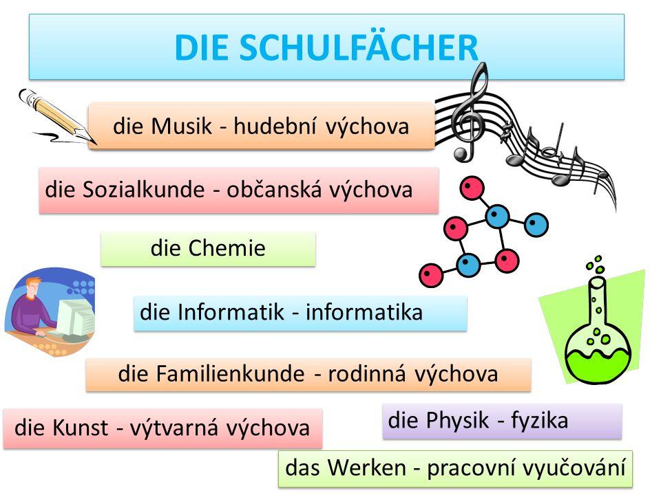 die Musik - hudební výchova der Sport - tělesná výchova die Physik - fyzika DIE SCHULFÄCHER die Chemie die Sozialkunde - občanská výchova die Informat