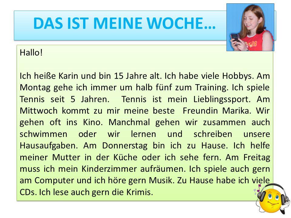 DAS IST MEINE WOCHE… Hallo! Ich heiße Karin und bin 15 Jahre alt. Ich habe viele Hobbys. Am Montag gehe ich immer um halb fünf zum Training. Ich spiel