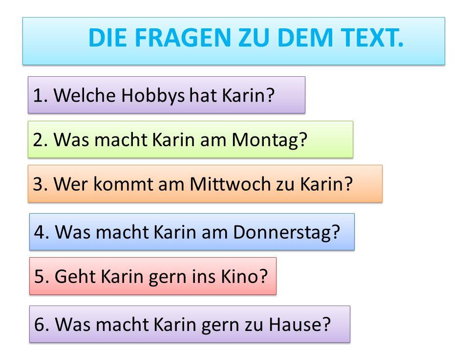 DIE FRAGEN ZU DEM TEXT. 1. Welche Hobbys hat Karin? 2. Was macht Karin am Montag? 3. Wer kommt am Mittwoch zu Karin? 4. Was macht Karin am Donnerstag?