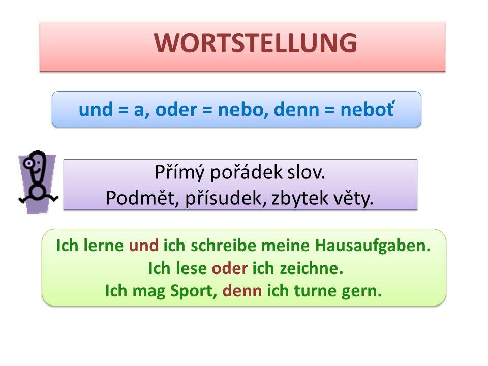 WORTSTELLUNG und = a, oder = nebo, denn = neboť Přímý pořádek slov. Podmět, přísudek, zbytek věty. Přímý pořádek slov. Podmět, přísudek, zbytek věty.