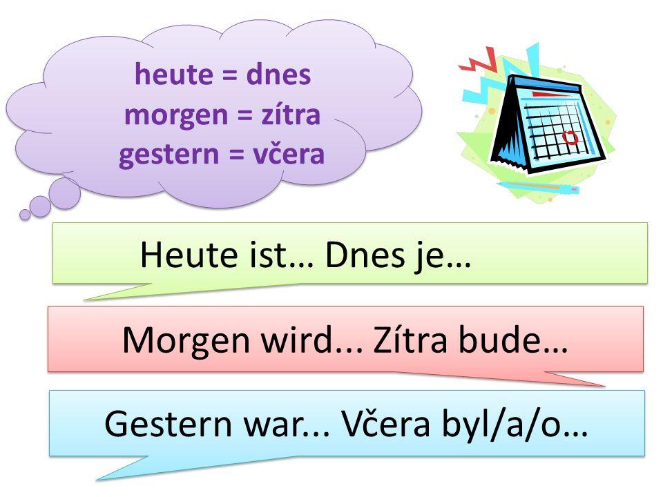 heute = dnes morgen = zítra gestern = včera Heute ist… Dnes je… Morgen wird... Zítra bude… Gestern war... Včera byl/a/o…