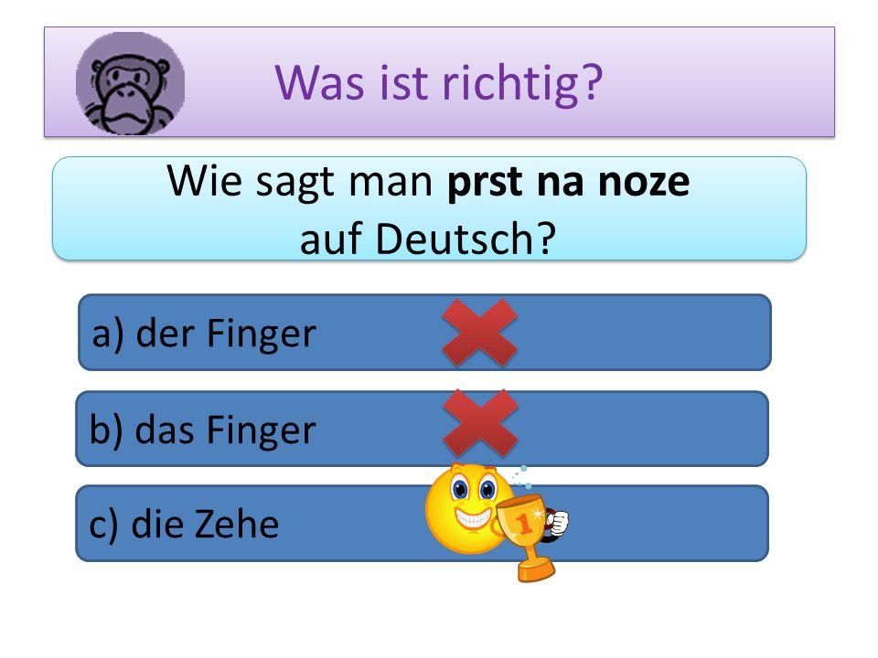 Was ist richtig? Wie sagt man prst na noze auf Deutsch? Wie sagt man prst na noze auf Deutsch? a) der Finger b) das Finger c) die Zehe
