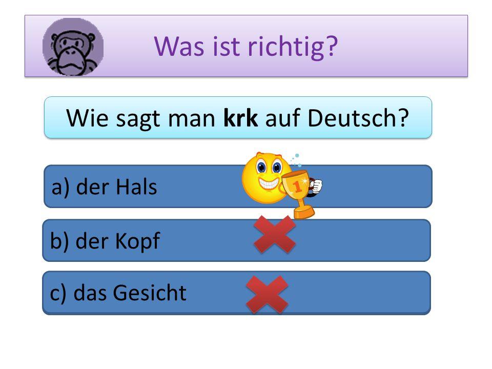 Was ist richtig? Wie sagt man krk auf Deutsch? a) der Hals b) der Kopf c) das Bein c) das Gesicht