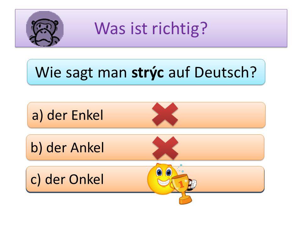 Was ist richtig? Wie sagt man strýc auf Deutsch? a) der Enkel b) der Ankel c) das Bein c) der Onkel