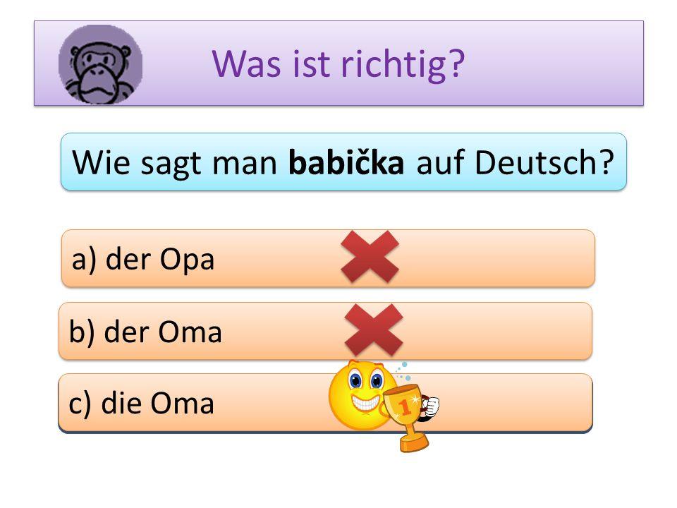 Was ist richtig? Wie sagt man babička auf Deutsch? a) der Opa b) der Oma c) das Bein c) die Oma