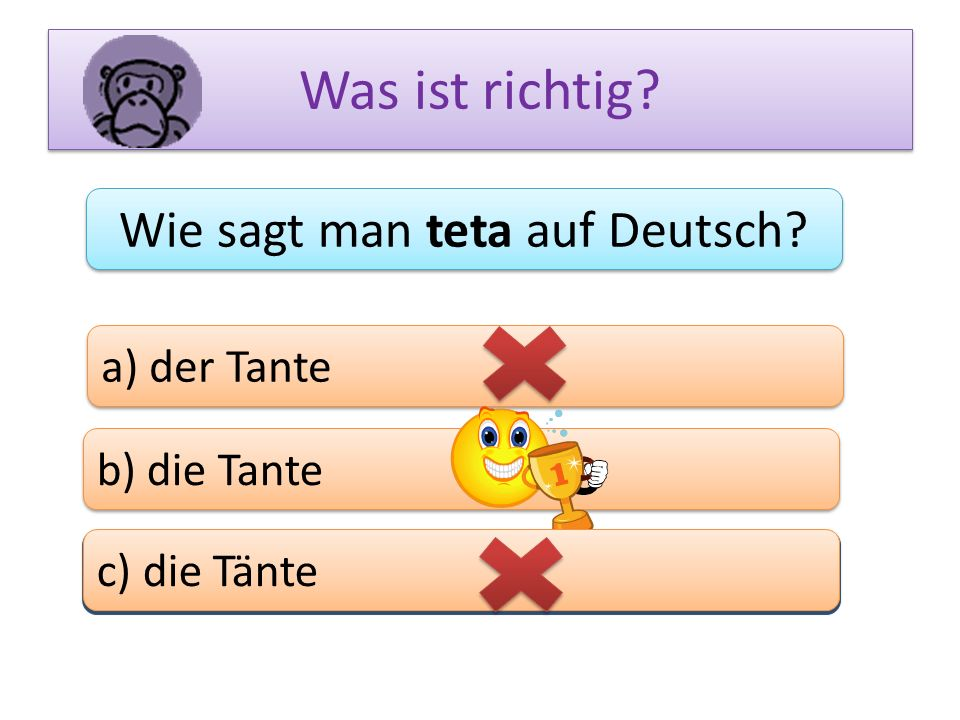 Was ist richtig? Wie sagt man teta auf Deutsch? a) der Tante b) die Tante c) das Bein c) die Tänte