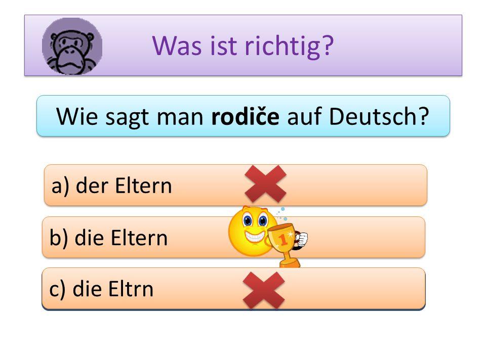 Was ist richtig? Wie sagt man rodiče auf Deutsch? a) der Eltern b) die Eltern c) das Bein c) die Eltrn