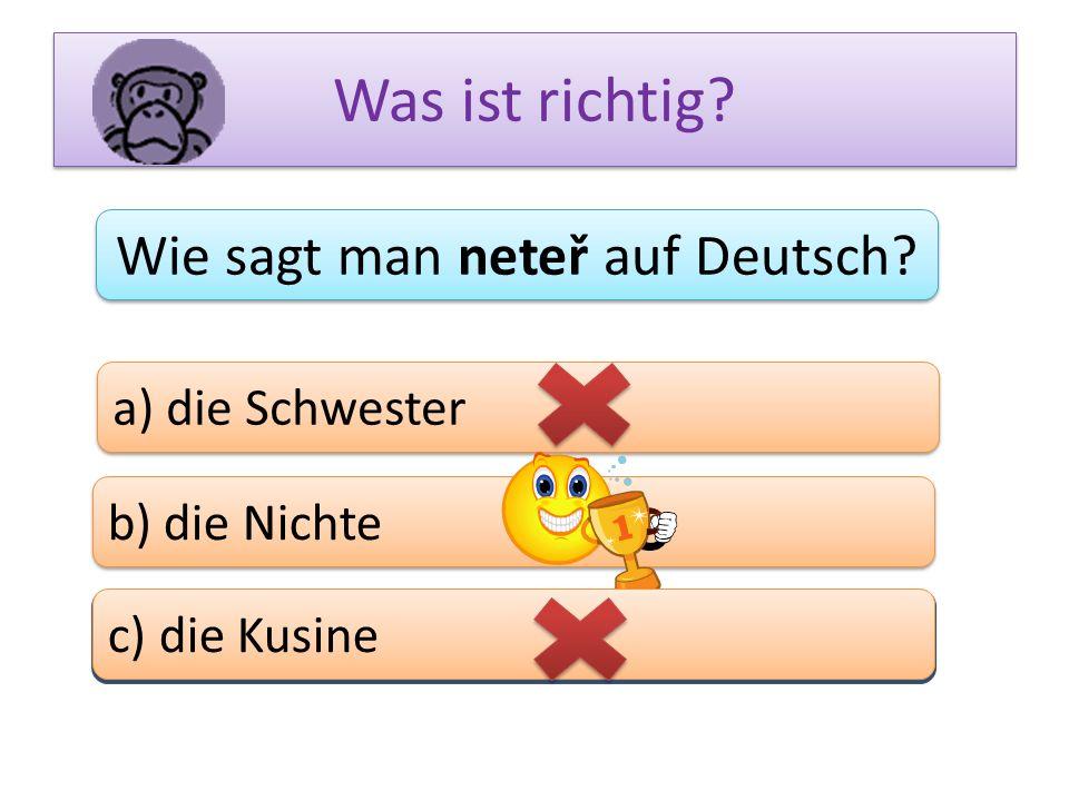 Was ist richtig? Wie sagt man neteř auf Deutsch? a) die Schwester b) die Nichte c) das Bein c) die Kusine