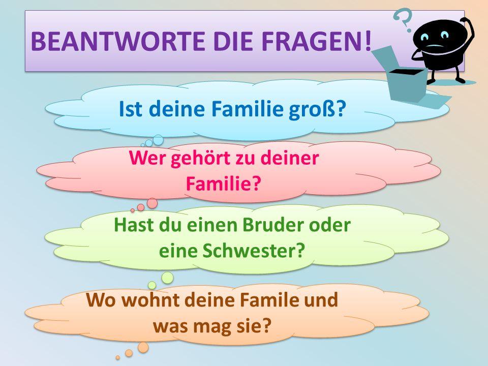 BEANTWORTE DIE FRAGEN! Ist deine Familie groß? Hast du einen Bruder oder eine Schwester? Wer gehört zu deiner Familie? Wo wohnt deine Famile und was m