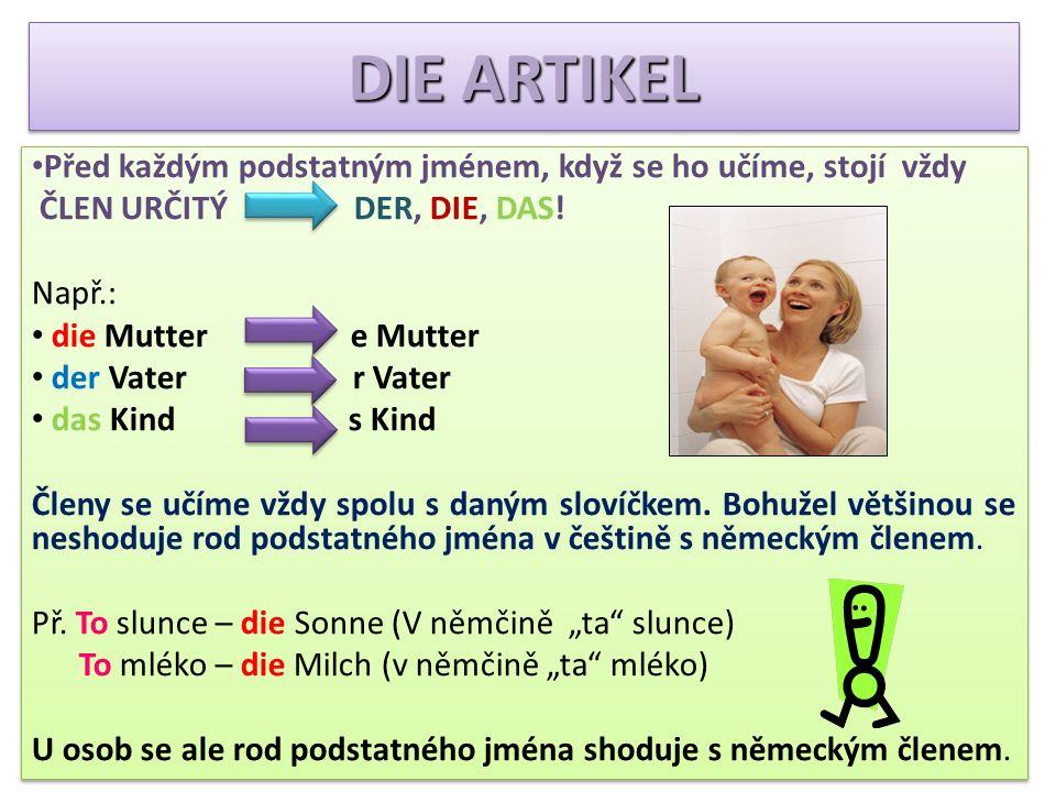 DIE FAMILIENMITGLIEDER der Bruder = bratr die Geschwister = sourozenci die Schwester = sestra die Mutter = máma, matka der Vater = táta, otec der Vati = tatínek die Mutti = maminka die Eltern = rodiče