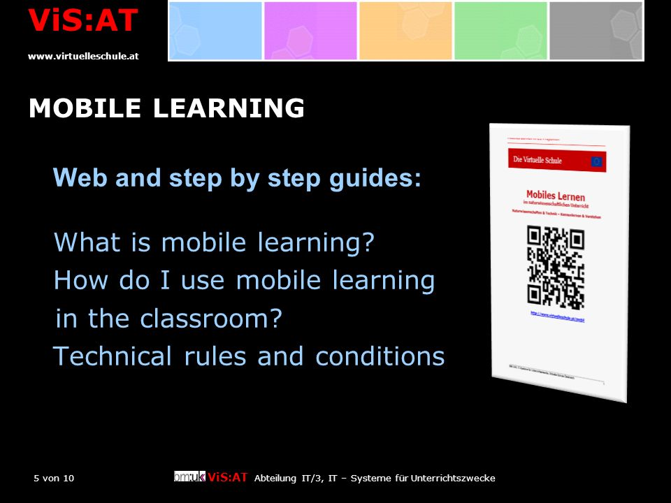 5 von 10 ViS:AT Abteilung IT/3, IT – Systeme für Unterrichtszwecke ViS:AT www.virtuelleschule.at MOBILE LEARNING Web and step by step guides: What is mobile learning.