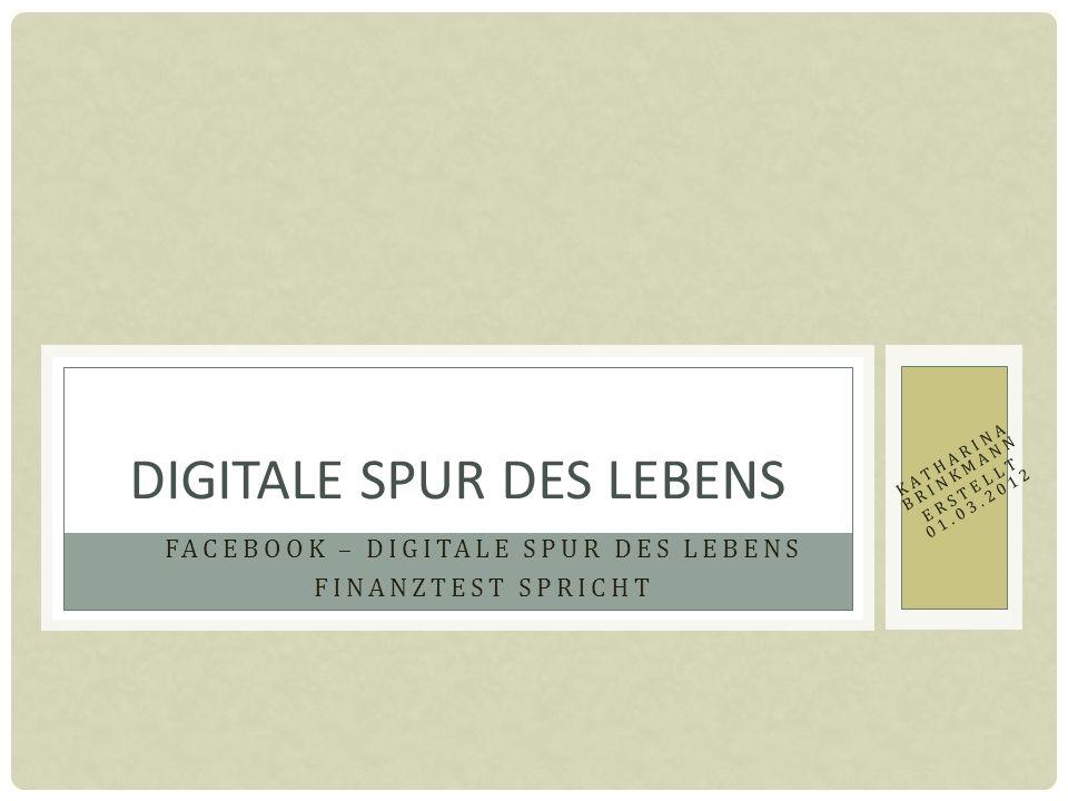 FACEBOOK – DIGITALE SPUR DES LEBENS FINANZTEST SPRICHT DIGITALE SPUR DES LEBENS KATHARINA BRINKMANN ERSTELLT 01.03.2012