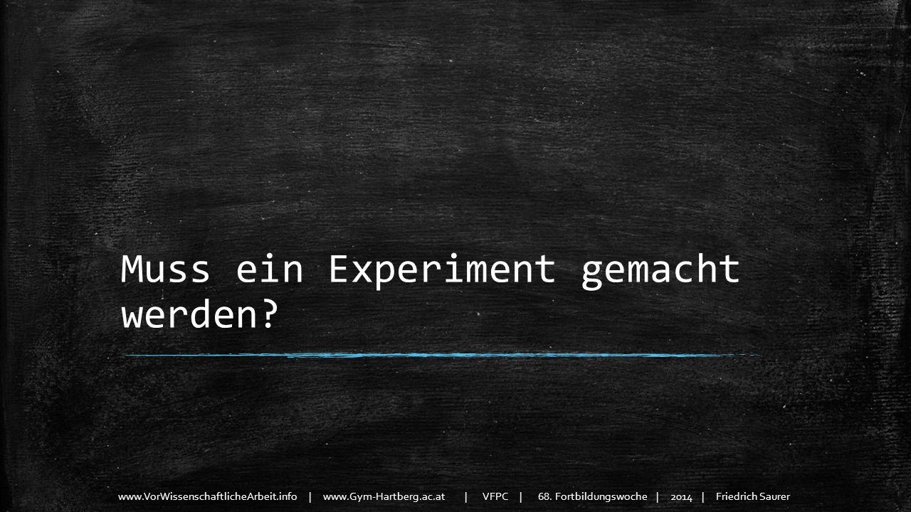 www.VorWissenschaftlicheArbeit.info | www.Gym-Hartberg.ac.at | VFPC | 68. Fortbildungswoche | 2014 | Friedrich Saurer Muss ein Experiment gemacht werd