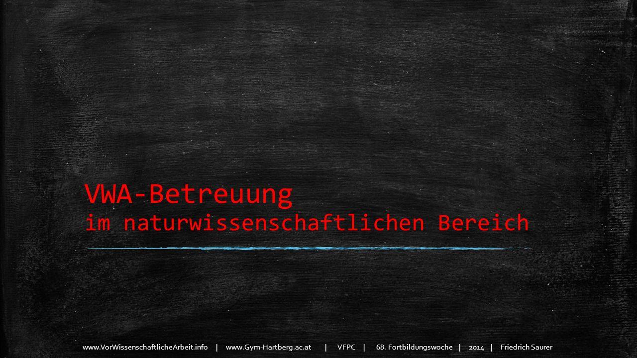 www.VorWissenschaftlicheArbeit.info | www.Gym-Hartberg.ac.at | VFPC | 68. Fortbildungswoche | 2014 | Friedrich Saurer VWA-Betreuung im naturwissenscha