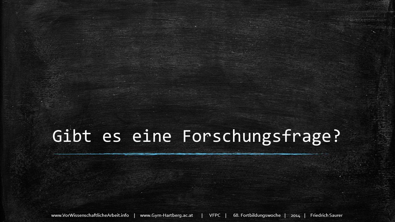 www.VorWissenschaftlicheArbeit.info | www.Gym-Hartberg.ac.at | VFPC | 68. Fortbildungswoche | 2014 | Friedrich Saurer Gibt es eine Forschungsfrage?