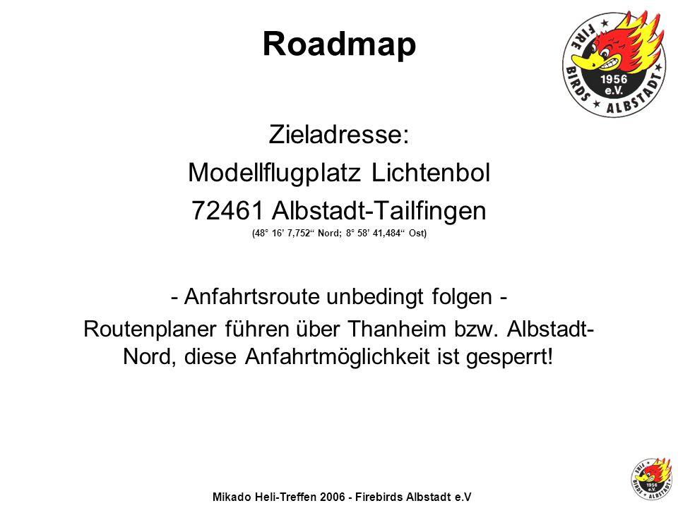 Mikado Heli-Treffen 2006 - Firebirds Albstadt e.V Roadmap Zieladresse: Modellflugplatz Lichtenbol 72461 Albstadt-Tailfingen (48° 16 7,752 Nord; 8° 58 41,484 Ost) - Anfahrtsroute unbedingt folgen - Routenplaner führen über Thanheim bzw.