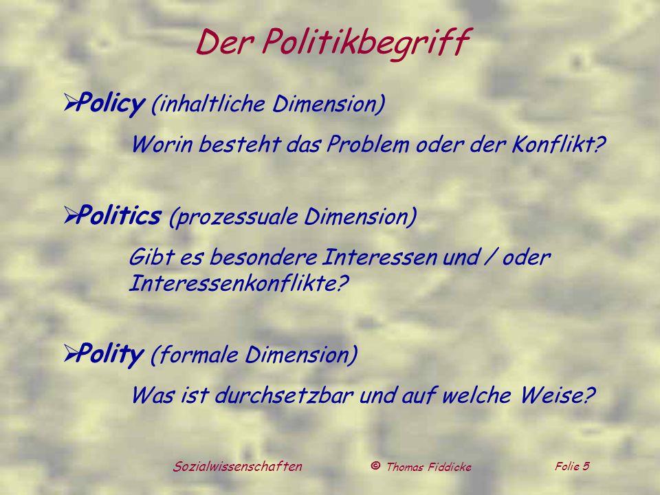 © Thomas Fiddicke Folie 5 Sozialwissenschaften Der Politikbegriff Policy (inhaltliche Dimension) Worin besteht das Problem oder der Konflikt? Politics