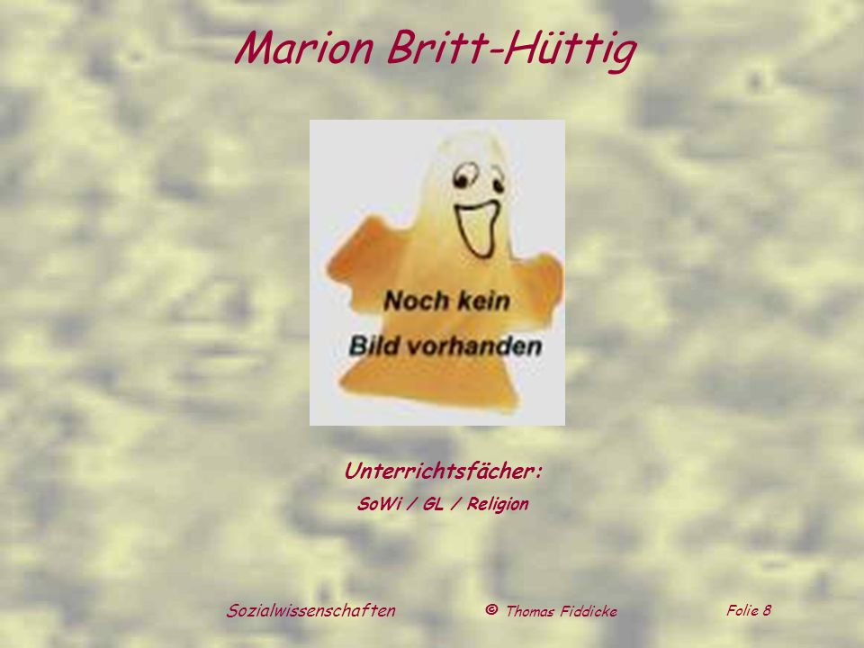 © Thomas Fiddicke Folie 8 Sozialwissenschaften Unterrichtsfächer: SoWi / GL / Religion Marion Britt-Hüttig