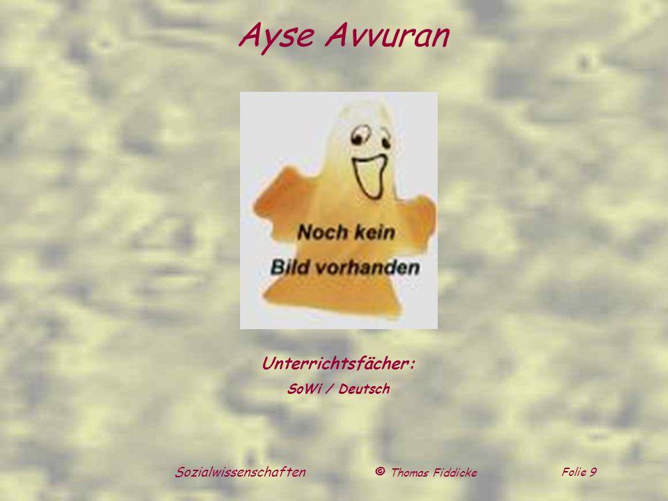 © Thomas Fiddicke Folie 9 Sozialwissenschaften Ayse Avvuran Unterrichtsfächer: SoWi / Deutsch