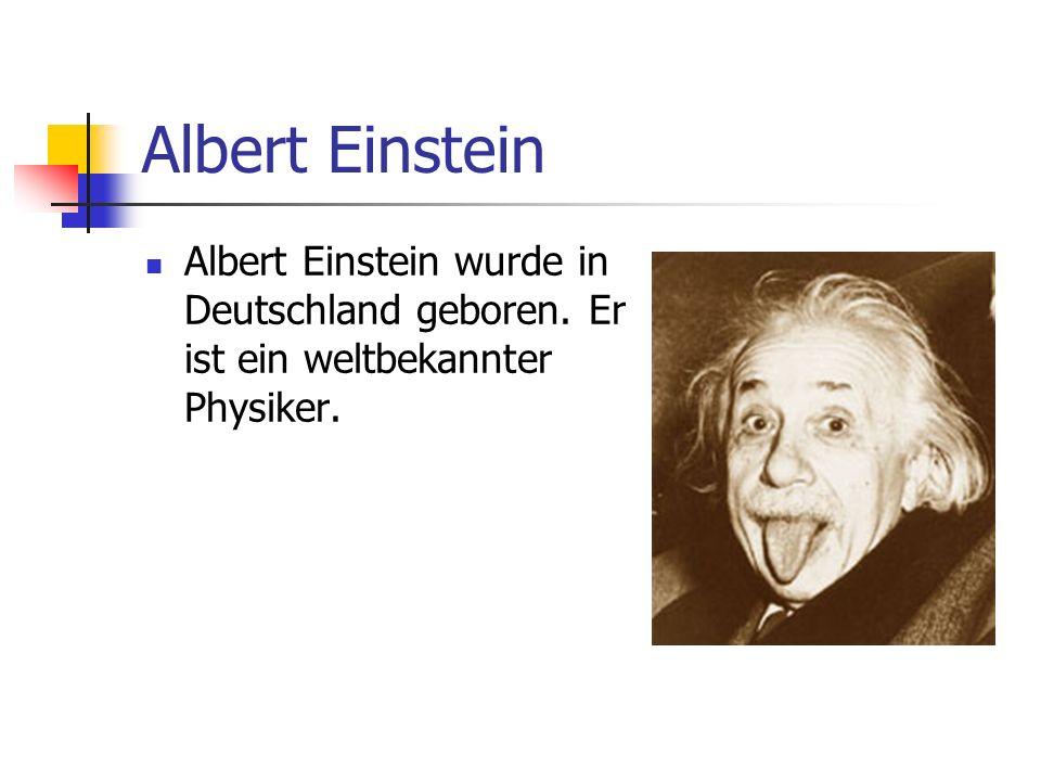 Albert Einstein Albert Einstein wurde in Deutschland geboren. Er ist ein weltbekannter Physiker.