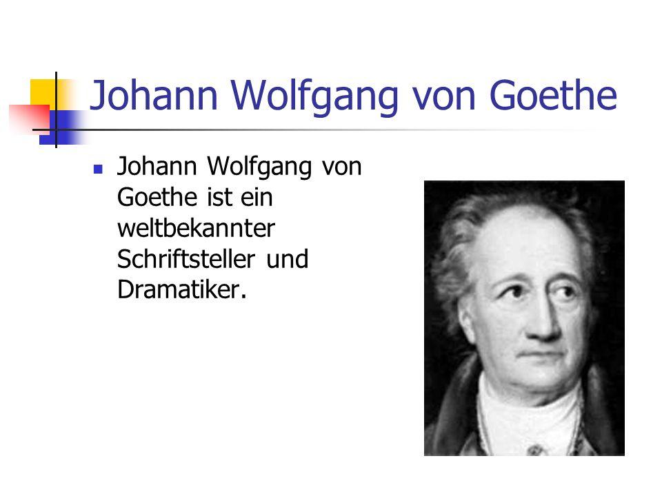 Johann Wolfgang von Goethe Johann Wolfgang von Goethe ist ein weltbekannter Schriftsteller und Dramatiker.