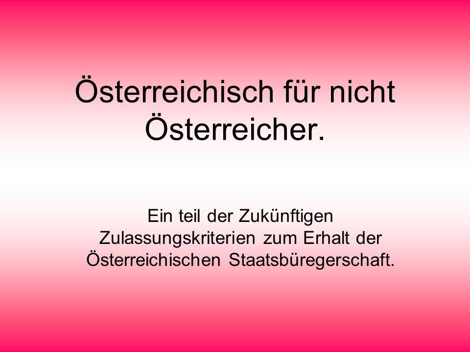 Österreichisch für nicht Österreicher. Ein teil der Zukünftigen Zulassungskriterien zum Erhalt der Österreichischen Staatsbüregerschaft.