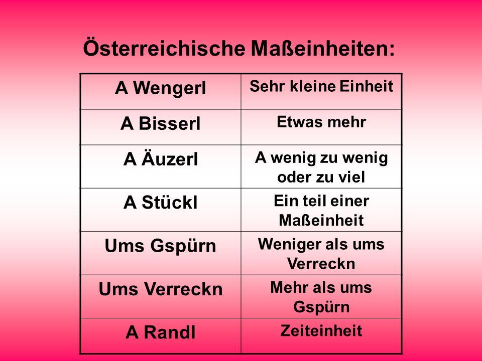 Österreichische Maßeinheiten: A Wengerl Sehr kleine Einheit A Bisserl Etwas mehr A Äuzerl A wenig zu wenig oder zu viel A Stückl Ein teil einer Maßein