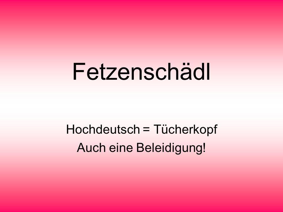 Fetzenschädl Hochdeutsch = Tücherkopf Auch eine Beleidigung!